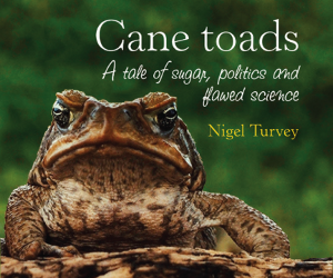 """The book """"Cane toads: a tale of sugar, politics and flawed science"""" is the collation of historical records spanning 500 years"""
